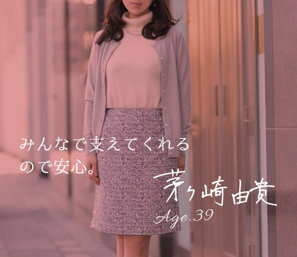 茅ヶ崎 由貴 Age39 みんなで支えてくれるので安心。